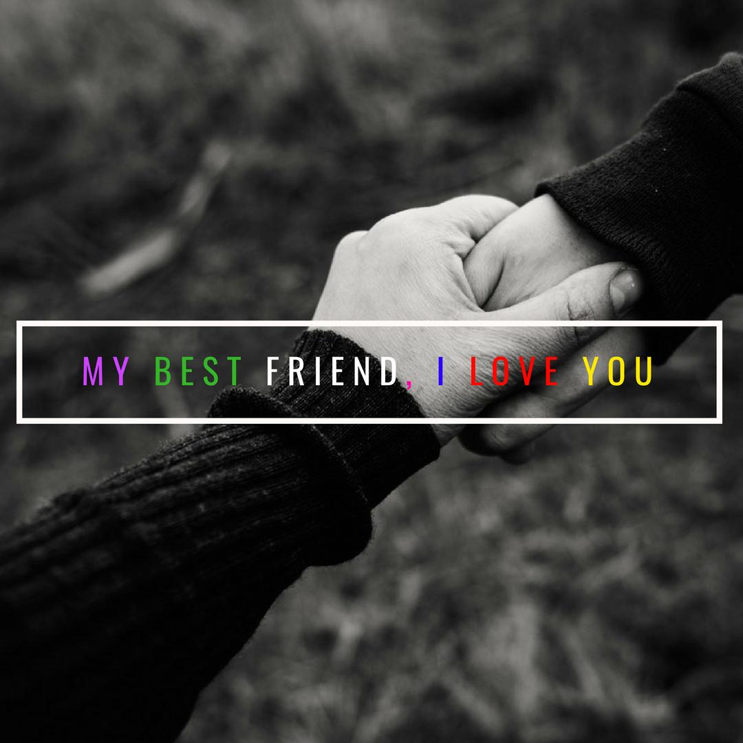 My best friend, I love you